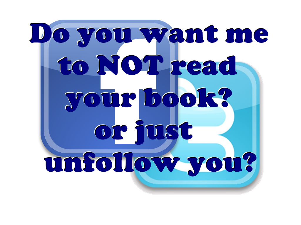 Do you want me to NOT read your book or just unfollow you?